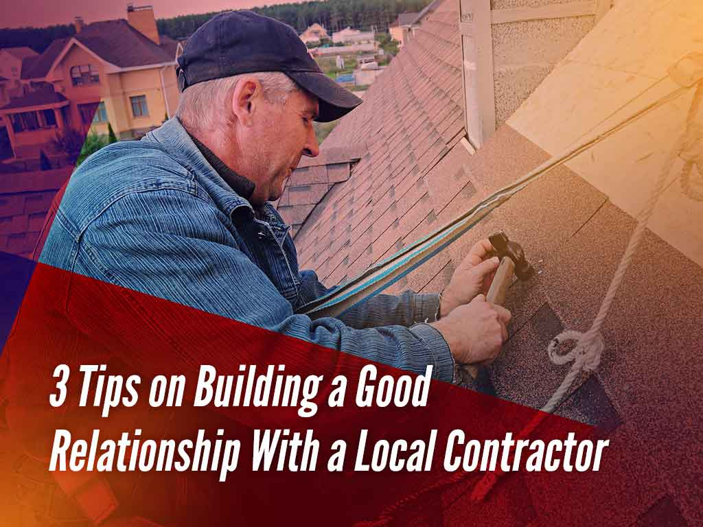 3 Tips on Building a Good Relationship With a Local Contractor